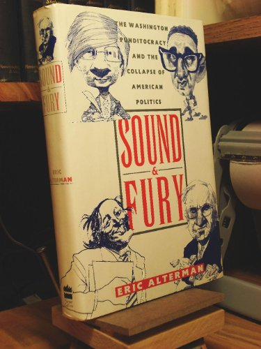 Sound & Fury: The Washington Punditocracy and the Collapse of American Politics: Alterman, Eric