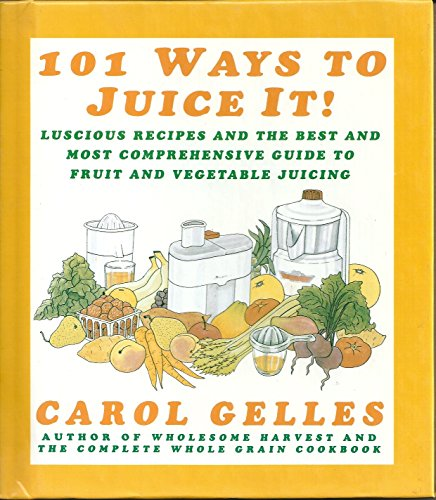 9780060169695: 101 Ways to Juice It!: Luscious Receipes and the Best and Most Comprehensive Guide to Fruit and Vegetable Juicing