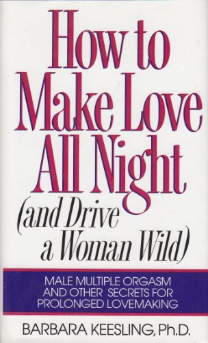 9780060171223: How to Make Love All Night (And Drive a Woman Wild : Male Multiple Orgasm and Other Secrets for Prolonged Lovemaking)