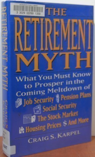 9780060171421: The Retirement Myth: What You Must Know Now to Prosper in the Coming Meltdown of Job Security, Pension Plans, Social Security, the Stock Market, Hou