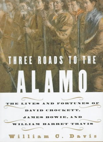 Three Roads to the Alamo: The Lives and Fortunes of David Crockett, James Bowie, and William Barret Travis (0060173343) by William C. Davis