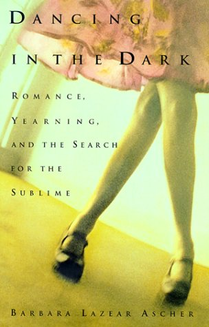 Dancing in the Dark: Romance, Yearning, and the Search for the Sublime: Barbara L. Ascher