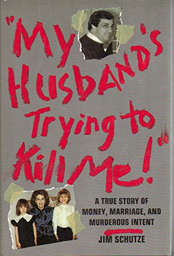 """My Husband's Trying to Kill Me!"": A True Story of Money, Marriage, and Murderous Intent (0060179600) by Schutze, Jim"