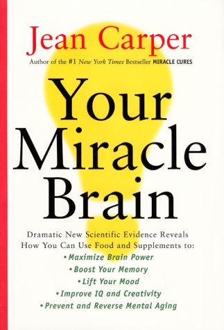 9780060183912: Your Miracle Brain: Dramatic New Scientific Evidence Reveals How You Can Use Food and Supplements To: Maximize Brain Power, Boost Your Memory, Lift ... Creativity, Prevent and Reverse Mental Aging