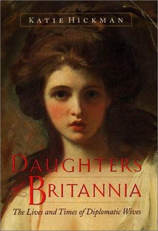 Daughters of Britannia: The Lives and Times of Diplomatic Wives: Hickman, Katie