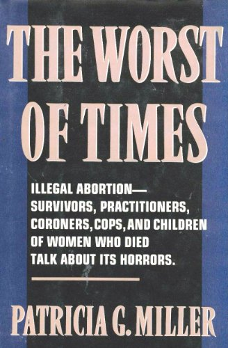 9780060190347: The Worst of Times: Illegal Abortion : Survivors, Practitioners, Coroners, Cops and Children of Women Who Died Talk About Its Horrors