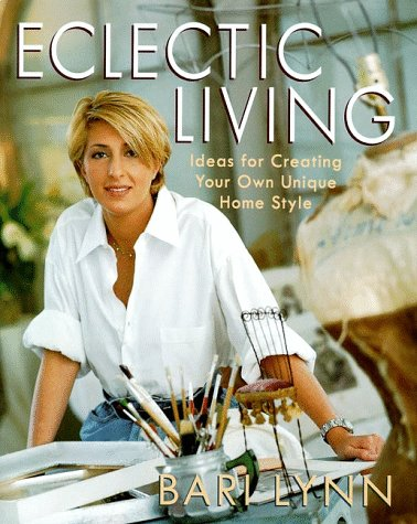 9780060191177: Eclectic Living: Ideas for Creating Your Own Unique Homestyle (Bari Lynn at Home)