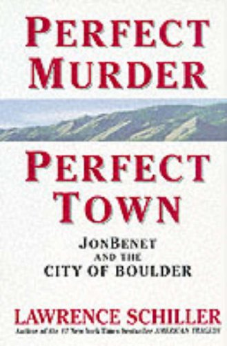 Perfect Murder, Perfect Town: JonBenet and the City of Boulder: Schiller, Lawrence