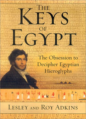 THE KEYS OF EGYPT : The Obsession to Decipher Egyptian Hieroglyphs: Adkins, Lesley; Adkins, Roy