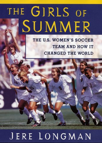 The Girls Of Summer: The U.S. Women's Soccer Team and How It Changed The World: Longman, Jere