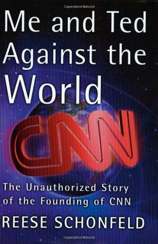 Me and Ted Against the World: The Unauthorized Story of the Founding of CNN: Schonfeld, Reese