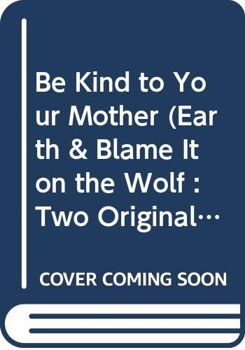 9780060211066: Be Kind to Your Mother (Earth & Blame It on the Wolf : Two Original Plays)