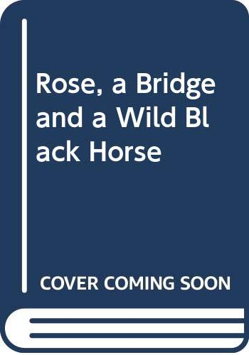 9780060269906: Rose, a Bridge and a Wild Black Horse