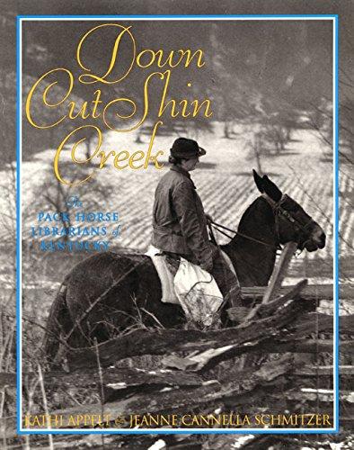 Down Cut Shin Creek: The Pack Horse Librarians of Kentucky: Appelt, Kathi; Schmitzer, Jeanne ...