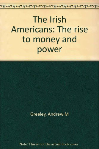 The Irish Americans: The Rise to Money & Power: Greeley, Andrew W.