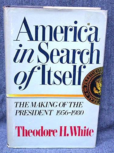 AMERICA IN SEARCH OF ITSELF; The making of the president 1956-1980: WHITE, Theodore H.