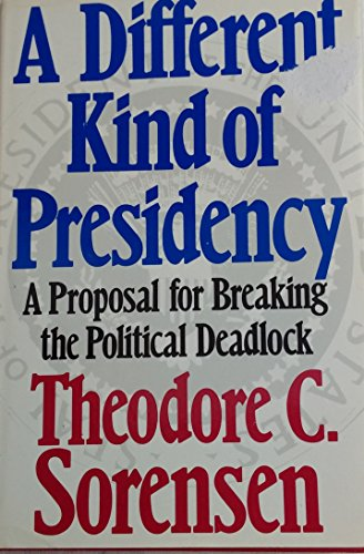 Different Kind of Presidency: A Proposal for Breaking the Political Deadlock: Sorensen, Theodore C.