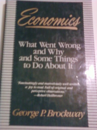 Economics What Went Wrong, And Why, And Some Things To Do About It: Brockway, George P. *Author ...