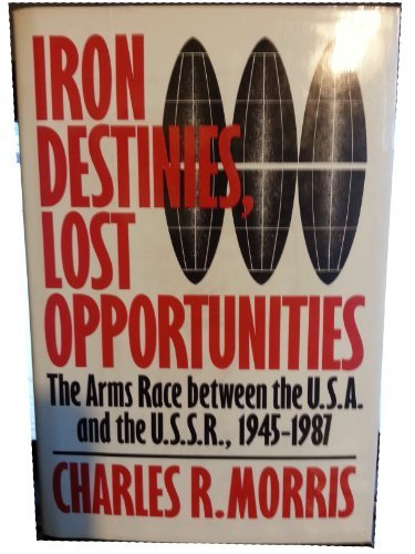 9780060390822: Iron Destinies, Lost Opportunities: The Arms Race Between the United States and the Soviet Union, 1945-1987