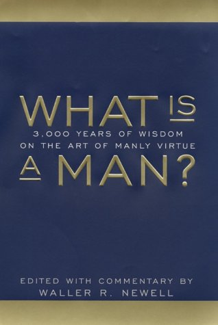 What is a Man? : 3,000 Years of Wisdom on the Art of Manly Virtue