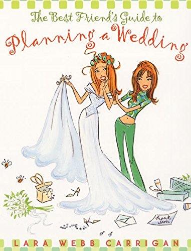 9780060393021: The Best Friend's Guide to Planning a Wedding: How to Find a Dress, Return the Shoes, Hire a Caterer, Fire the Photographer, Choose a Florist, Book a ... Still Wind Up Married at the End of It All
