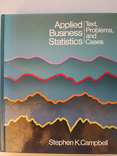 Applied Business Statistics: Text, Problems, and Cases: Campbell, Stephen K.
