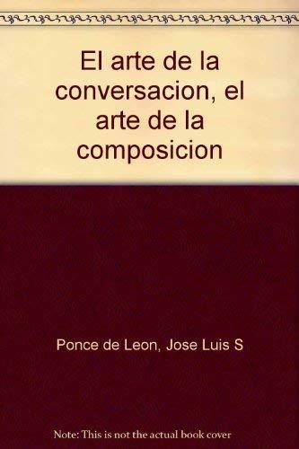 El arte de la conversacion, el arte de la composicion (Spanish Edition): Ponce de Leon, Jose Luis S