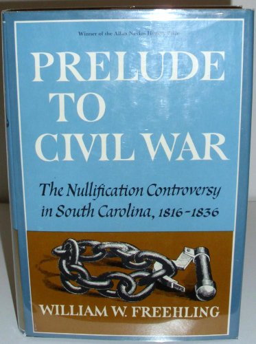 Prelude to Civil War: The Nullification Controversy in Southern Carolina, 1816-36: Freehling, ...