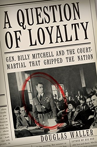 A Question of Loyalty: Gen. Billy Mitchell and the Court - Martial That Gripped the Nation
