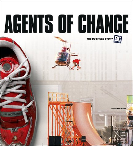 Agents of Change: The Story of DC Shoes and Its Athletes: Blehm, Eric