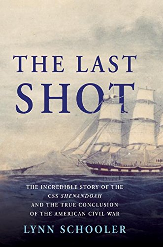 The Last Shot: The Incredible Story Of The C.S.S. Shenandoah And The True Conclusion Of The Ameri...