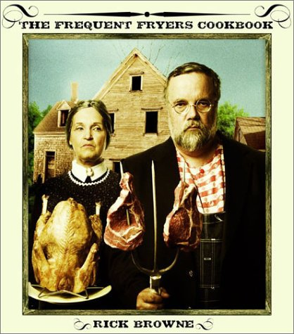 9780060527204: The Frequent Fryers Cookbook: How to Deep-Fry Just About Anything That Walks, Crawls, Flies, or Vegetates