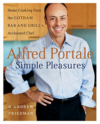 Alfred Portale Simple Pleasures: Home Cooking from Gotham Bar and Grill's Acclaimed Chef