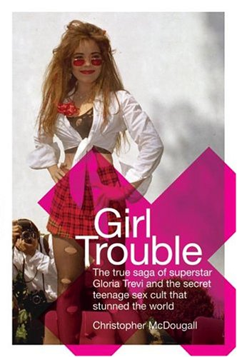 9780060536626: Girl Trouble: The True Saga of Superstar Gloria Trevi and the Secret Teenage Sex Cult That Stunned the World
