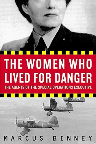 The Women Who Lived for Danger: The Agents of the Special Operations Executive: Binney, Marcus