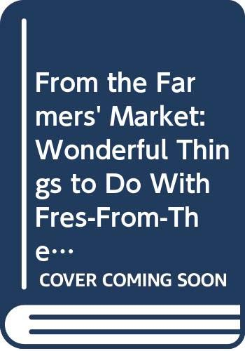 9780060550059: From the Farmers' Market: Wonderful Things to Do With Fresh-From-The-Farm Food With Recipes and Recollections from Farm Kitchens