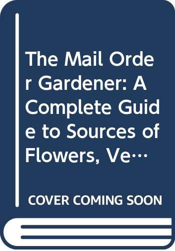 9780060551131: The Mail Order Gardener: A Complete Guide to Sources of Flowers, Vegetables, Trees, Shrubs, Tools, Furniture, Greenhouses, Gazebos, and Everything E