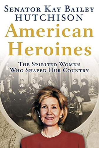 American Heroines : The Spirited Women Who Shaped Our Country: Hutchison, Senator Kay Bailey
