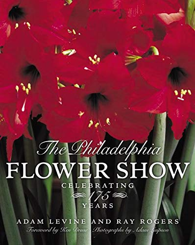 The Philadelphia Flower Show: Celebrating 175 Years: Rogers, Raymond, Levine,