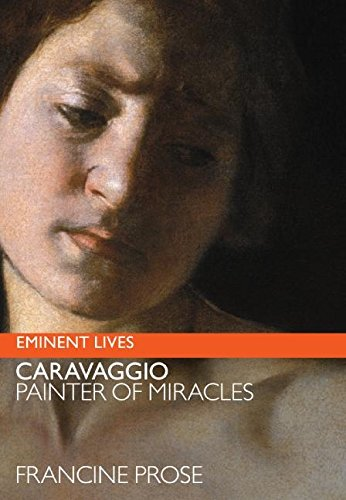 Caravaggio: Painter of Miracles (Eminent Lives): Francine Prose
