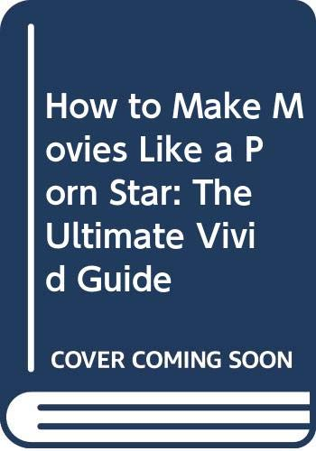 9780060581497: How to Make Movies Like a Porn Star: The Ultimate Vivid Guide