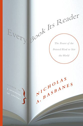 Every Book Its Reader the Power of the Printed Word to Stir the World: Basbanes, Nicholas A.