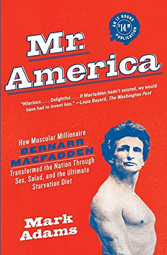 Mr. America: How Muscular Millionaire Bernarr Macfadden Transformed the Nation Through Sex, Salad, and the Ultimate Starvation Diet (0060594764) by Mark Adams