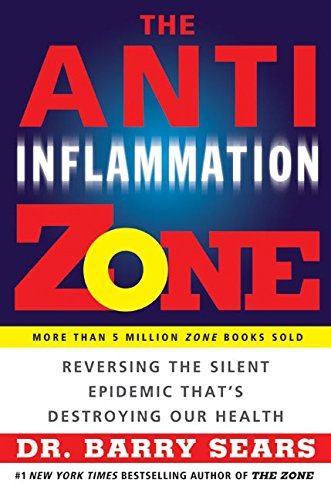 The Anti-Inflammation Zone: Reversing the Silent Epidemic That's Destroying Our Health: Sears,...