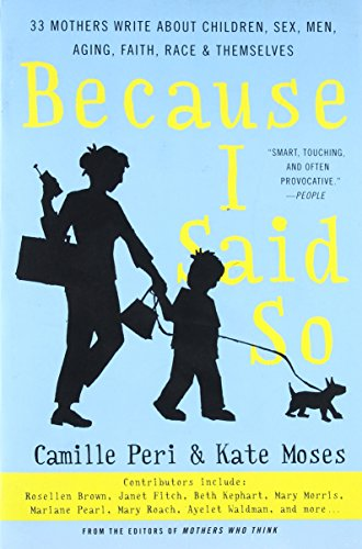 Because I Said So: 33 Mothers Write about Children, Sex, Men, Aging, Faith, Race, and Themselves: ...