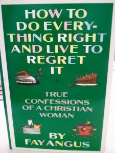 9780060602369: How to Do Everything Right and Live to Regret It: True Confessions of a Christian Woman
