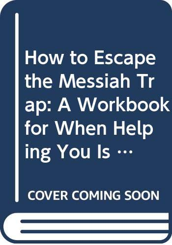 9780060608071: How to Escape the Messiah Trap: A Workbook for When Helping You Is Hurting Me
