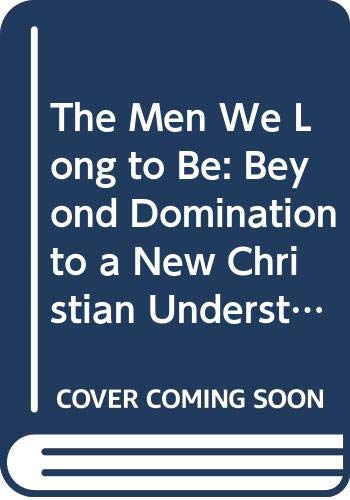 9780060610388: The Men We Long to Be: Beyond Domination to a New Christian Understanding of Manhood