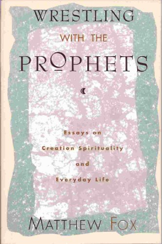 9780060629199: Wrestling With the Prophets: Essays on Creation Spirituality and Everyday Life