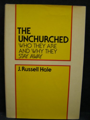 The Unchurched: Who They Are and Why: Hale, James Russell